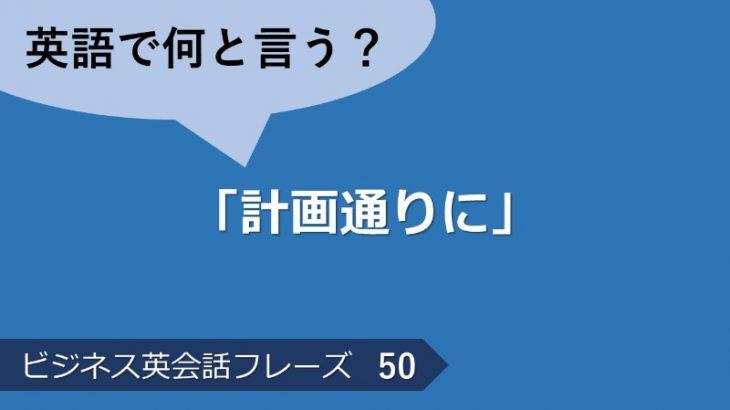 「計画通りに」は英語で?ビジネス英会話フレーズ  その50