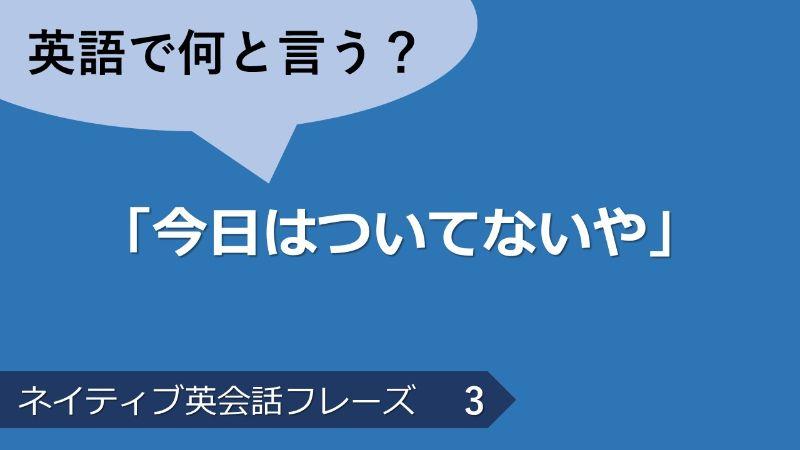 「今日はついてないや」は英語で?ネイティブ英会話フレーズ その3