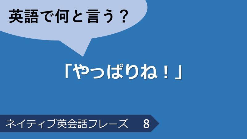 「やっぱりね!」は英語で?ネイティブ英会話フレーズ その8