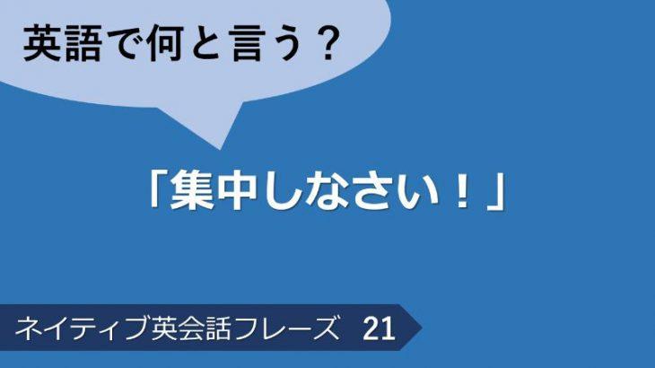 「集中しなさい!」は英語で?ネイティブ英会話フレーズ その21