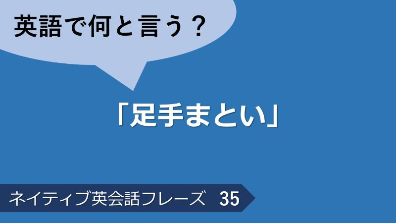 「足手まとい」は英語で?ネイティブ英会話フレーズ その35