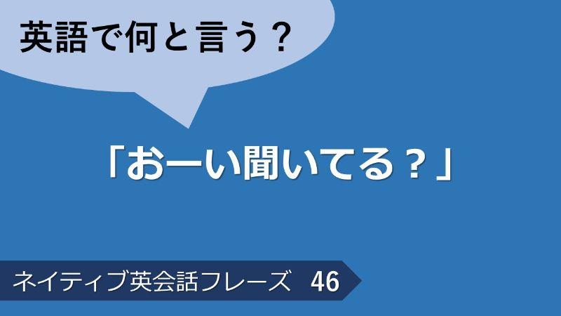 「おーい聞いてる?」は英語で?ネイティブ英会話フレーズ その46