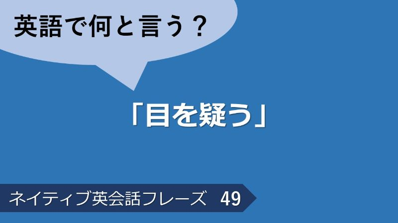 「目を疑う」は英語で?ネイティブ英会話フレーズ その49