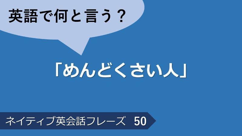 「めんどくさい人」は英語で?ネイティブ英会話フレーズ その50