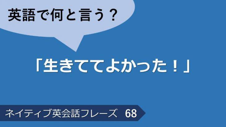 「生きててよかった!」は英語で?ネイティブ英会話フレーズ その68