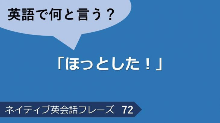 「ほっとした!」は英語で?ネイティブ英会話フレーズ その72