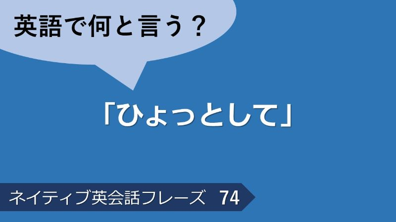 「ひょっとして」は英語で?ネイティブ英会話フレーズ その74