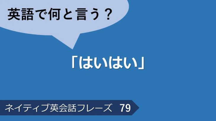 「はいはい」は英語で?ネイティブ英会話フレーズ その79