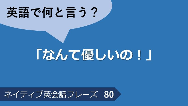 「なんて優しいの!」は英語で?ネイティブ英会話フレーズ その80