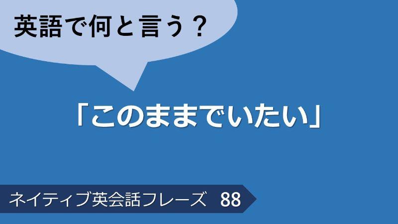 「このままでいたい」は英語で?ネイティブ英会話フレーズ その88
