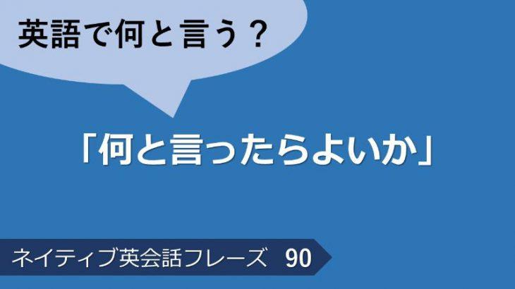 「何と言ったらよいか」は英語で?ネイティブ英会話フレーズ その90