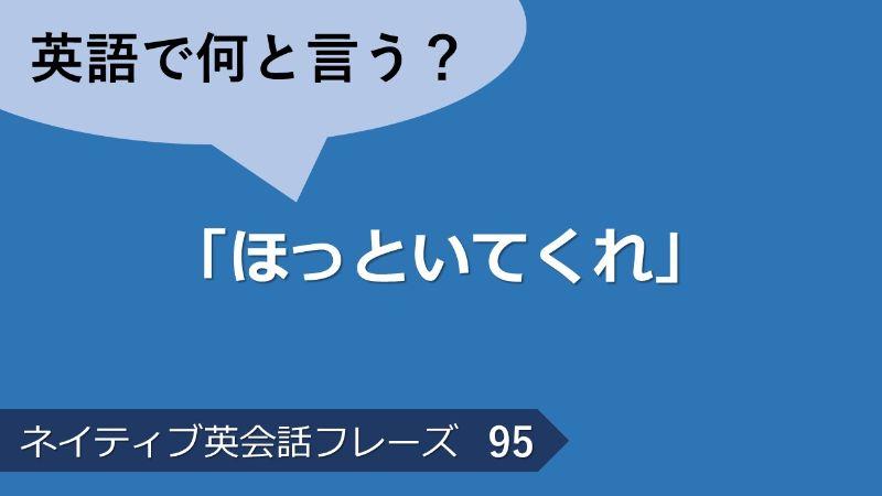 「ほっといてくれ」は英語で?ネイティブ英会話フレーズ その95