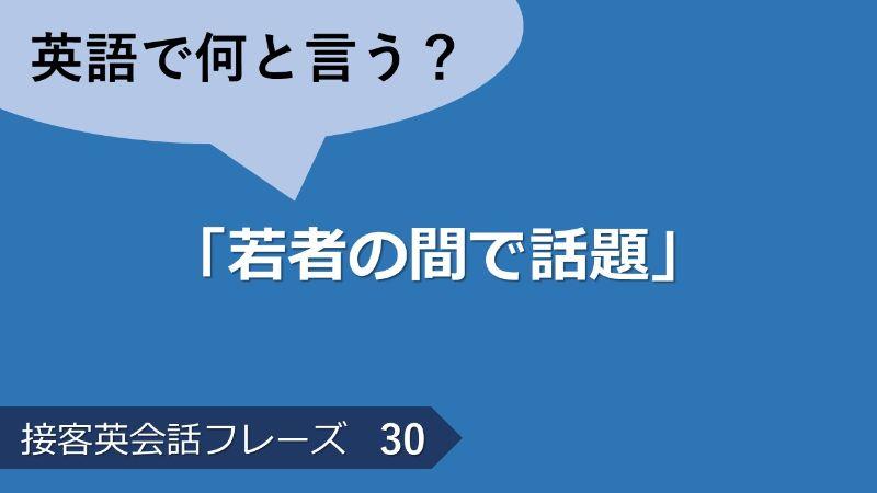 「若者の間で話題」は英語で?接客英会話フレーズ 【販売】 その30