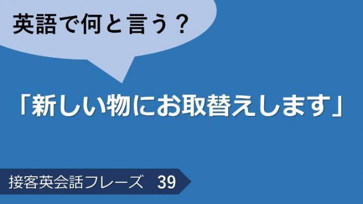 「新しい物にお取替えします」は英語で?接客英会話フレーズ 【販売】 その39