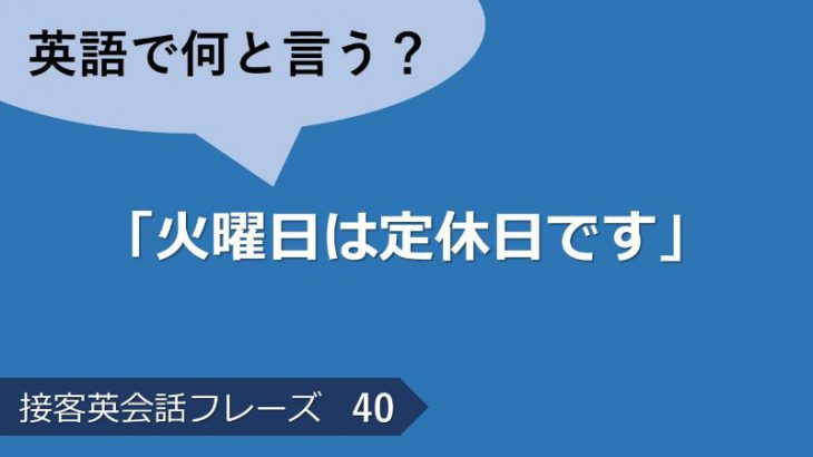 「火曜日は定休日です」は英語で?接客英会話フレーズ 【販売】 その40