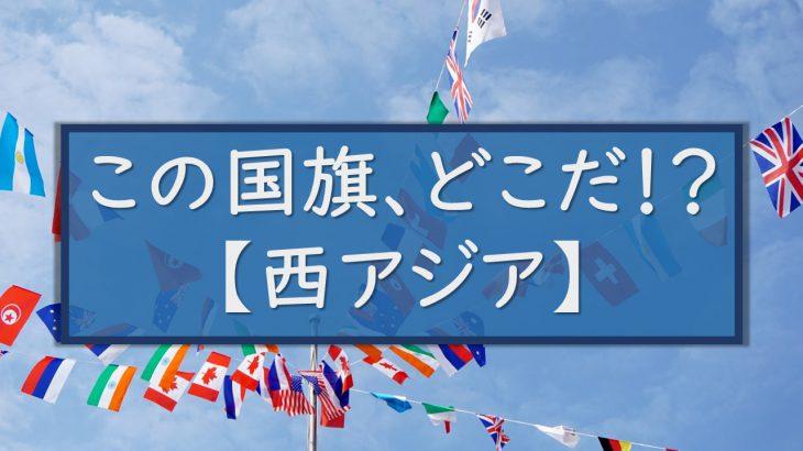 この国旗、どこだ!? 【西アジア編】